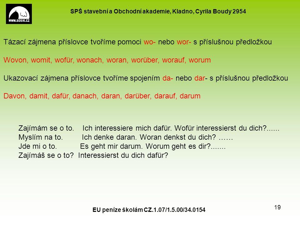 SPŠ stavební a Obchodní akademie, Kladno, Cyrila Boudy 2954 EU peníze školám CZ.1.07/1.5.00/34.0154 19 Tázací zájmena příslovce tvoříme pomoci wo- nebo wor- s příslušnou předložkou Wovon, womit, wofür, wonach, woran, worüber, worauf, worum Ukazovací zájmena příslovce tvoříme spojením da- nebo dar- s příslušnou předložkou Davon, damit, dafür, danach, daran, darüber, darauf, darum Zajímám se o to.
