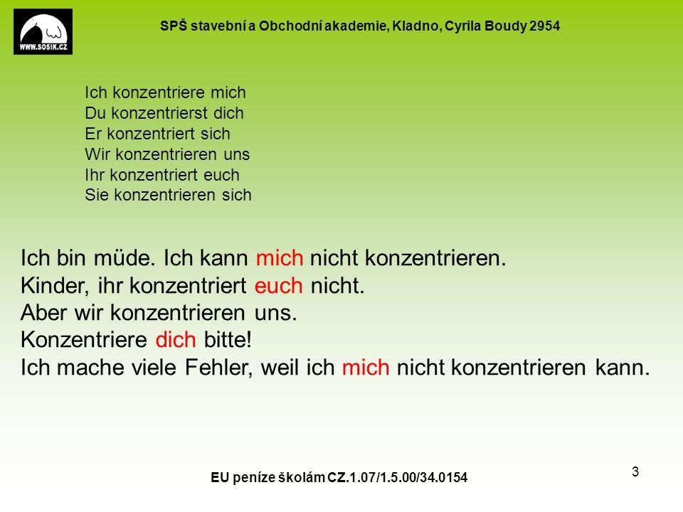 SPŠ stavební a Obchodní akademie, Kladno, Cyrila Boudy 2954 EU peníze školám CZ.1.07/1.5.00/34.0154 3 Ich konzentriere mich Du konzentrierst dich Er k