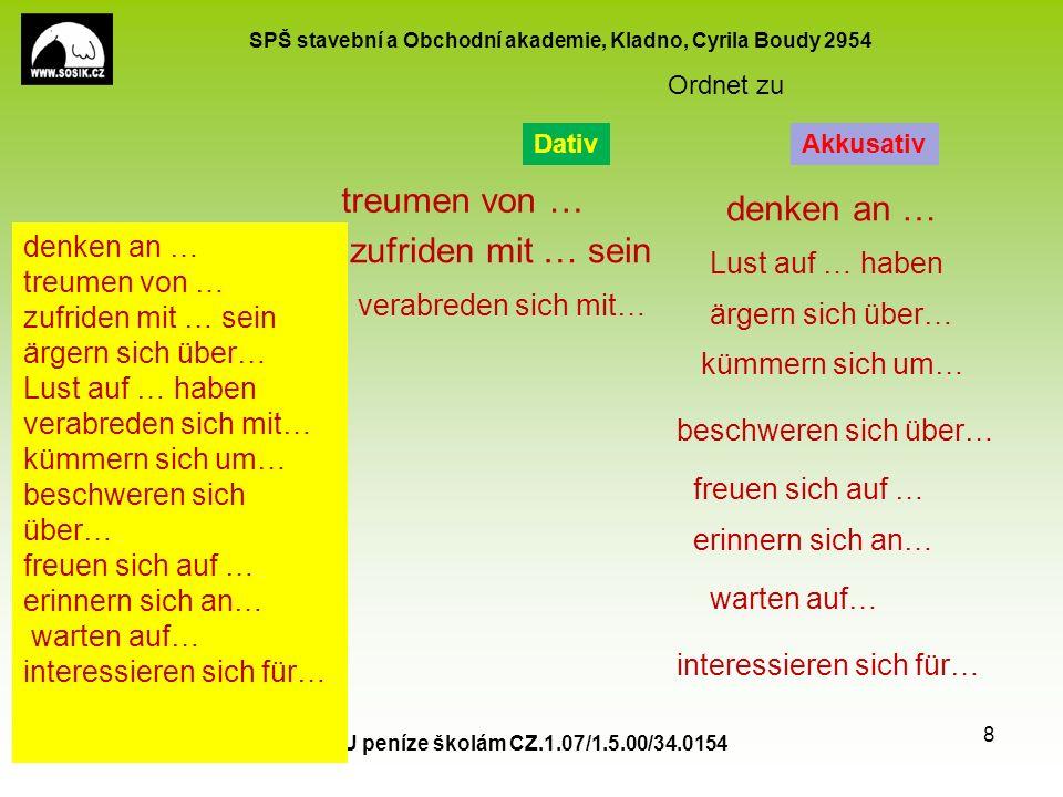 SPŠ stavební a Obchodní akademie, Kladno, Cyrila Boudy 2954 EU peníze školám CZ.1.07/1.5.00/34.0154 8 denken an … treumen von … zufriden mit … sein ärgern sich über… Lust auf … haben verabreden sich mit… kümmern sich um… beschweren sich über… freuen sich auf … erinnern sich an… warten auf… interessieren sich für… Ordnet zu DativAkkusativ denken an … treumen von … zufriden mit … sein ärgern sich über… Lust auf … haben verabreden sich mit… kümmern sich um… beschweren sich über… freuen sich auf … erinnern sich an… interessieren sich für… warten auf…