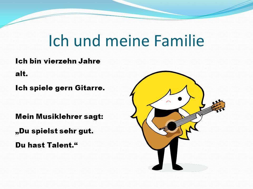 """Ich und meine Familie Ich bin vierzehn Jahre alt. Ich spiele gern Gitarre. Mein Musiklehrer sagt: """"Du spielst sehr gut. Du hast Talent."""""""