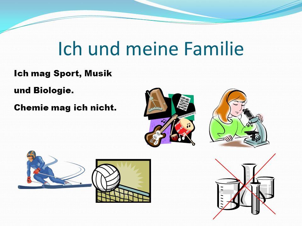 Ich und meine Familie Ich mag Sport, Musik und Biologie. Chemie mag ich nicht.