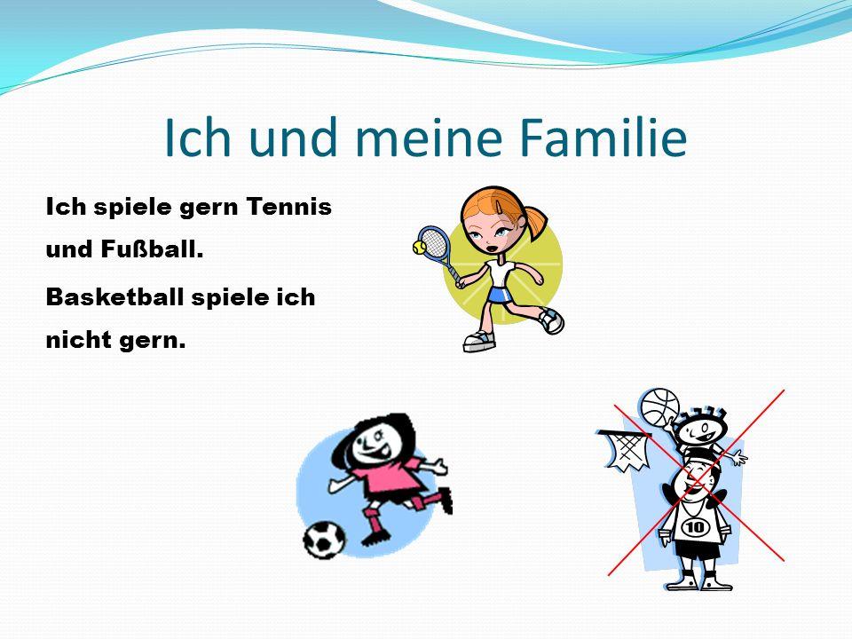 Ich und meine Familie Ich spiele gern Tennis und Fußball. Basketball spiele ich nicht gern.