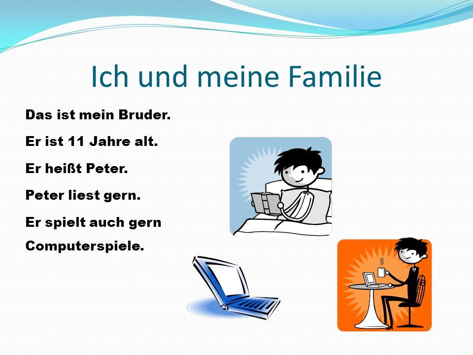 Ich und meine Familie Das ist mein Bruder. Er ist 11 Jahre alt. Er heißt Peter. Peter liest gern. Er spielt auch gern Computerspiele.