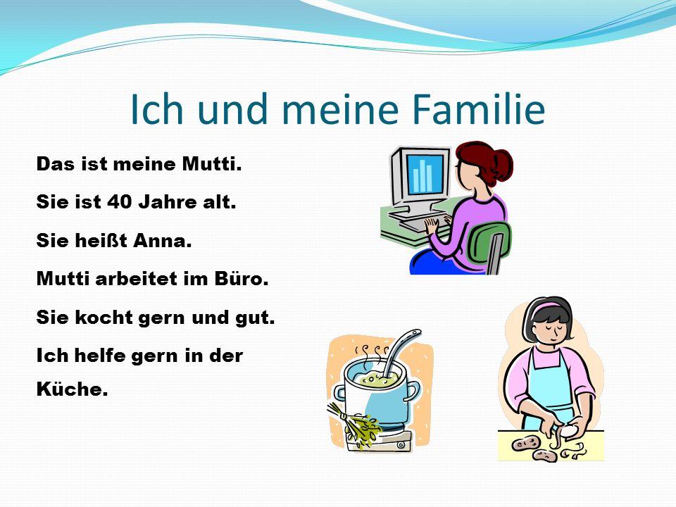 Ich und meine Familie Das ist meine Mutti. Sie ist 40 Jahre alt. Sie heißt Anna. Mutti arbeitet im Büro. Sie kocht gern und gut. Ich helfe gern in der