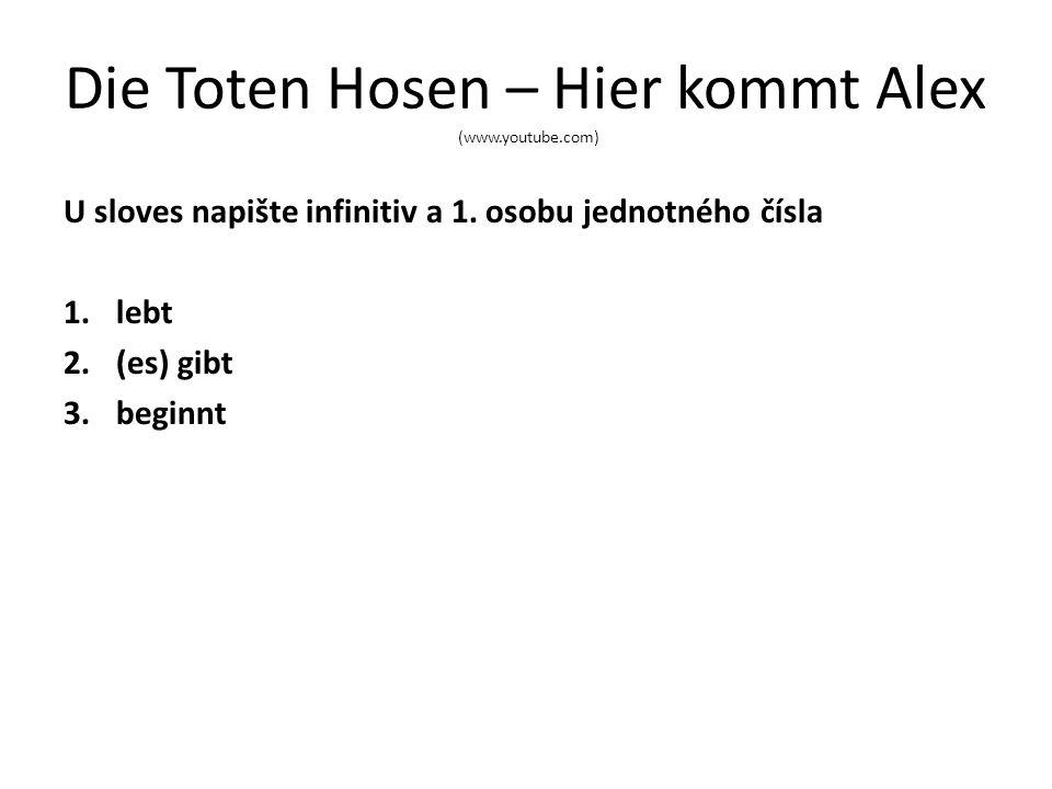 Die Toten Hosen – Hier kommt Alex (www.youtube.com) U sloves napište infinitiv a 1. osobu jednotného čísla 1.lebt 2.(es) gibt 3.beginnt
