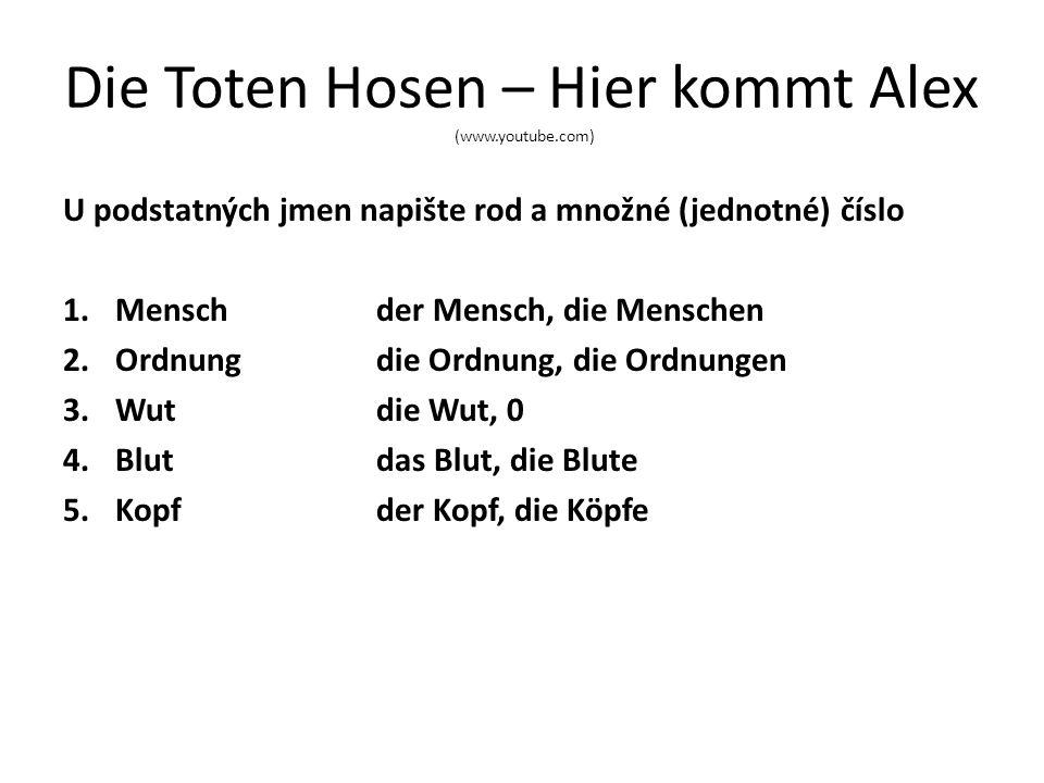 Die Toten Hosen – Hier kommt Alex (www.youtube.com) U podstatných jmen napište rod a množné (jednotné) číslo 1.Menschder Mensch, die Menschen 2.Ordnungdie Ordnung, die Ordnungen 3.Wutdie Wut, 0 4.Blutdas Blut, die Blute 5.Kopfder Kopf, die Köpfe