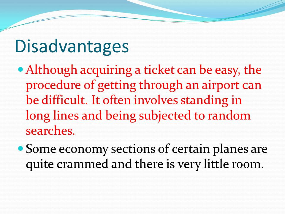 Disadvantages Although acquiring a ticket can be easy, the procedure of getting through an airport can be difficult.