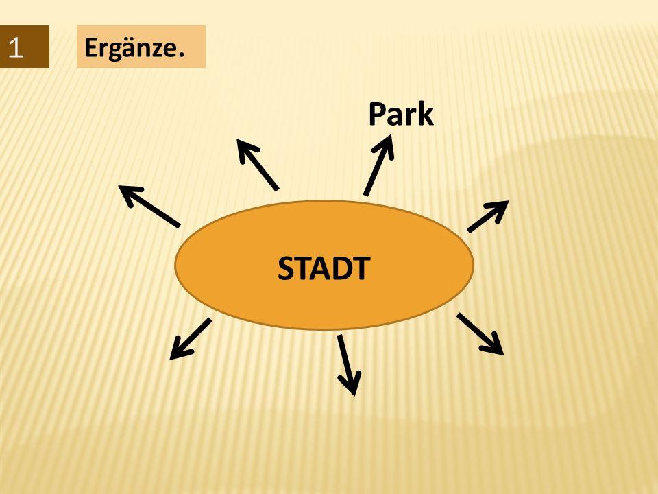 1 Ergänze. STADT Park