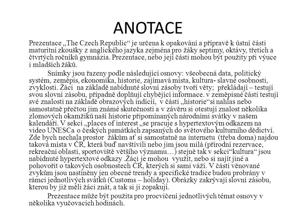 """ANOTACE Prezentace """"The Czech Republic je určena k opakování a přípravě k ústní části maturitní zkoušky z anglického jazyka zejména pro žáky septimy, oktávy, třetích a čtvrtých ročníků gymnázia."""