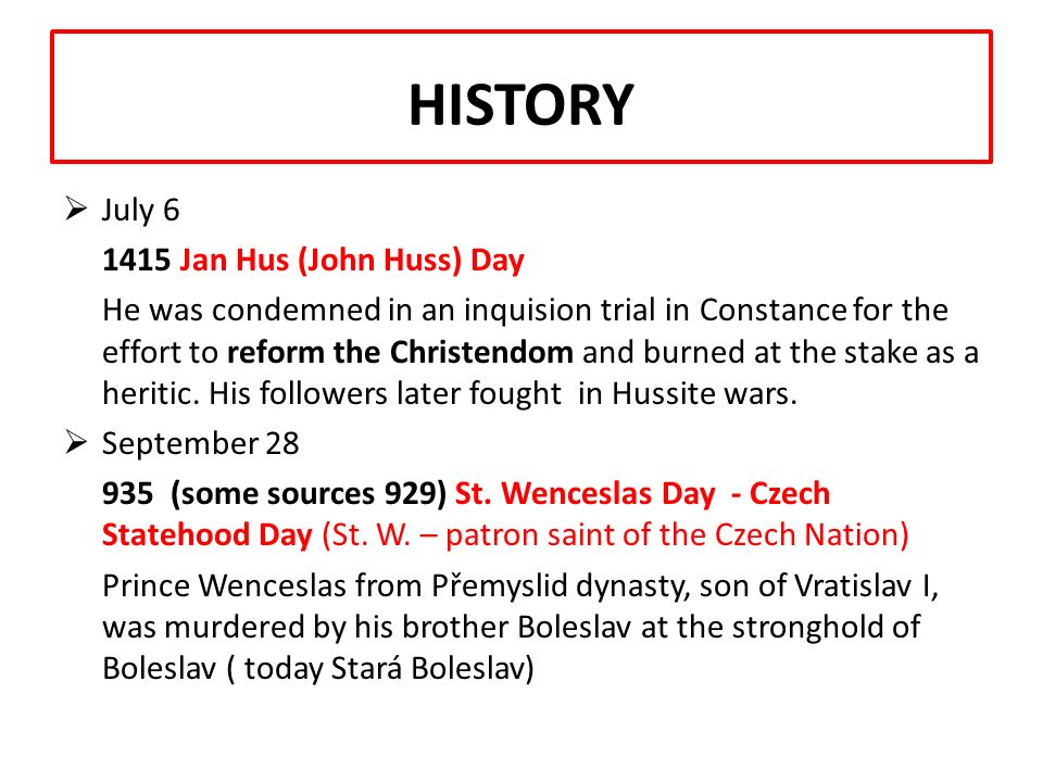HISTORY Breaking points of our history listed in the Czech Calendar  January 1 (New Year) 1993 Restoration of the independent Czech State (Czechoslovakia split into the Czech and Slovak states)  May 8 1945 Liberation Day The Germans agreed to a surrender, the country was liberated from Nazi occupation (1939 – 1945); end of Word War II  July 5 863 St.