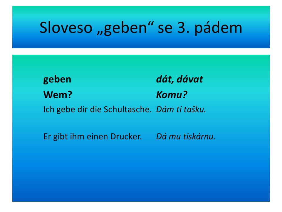 """Sloveso """"geben se 3. pádem geben dát, dávat Wem."""
