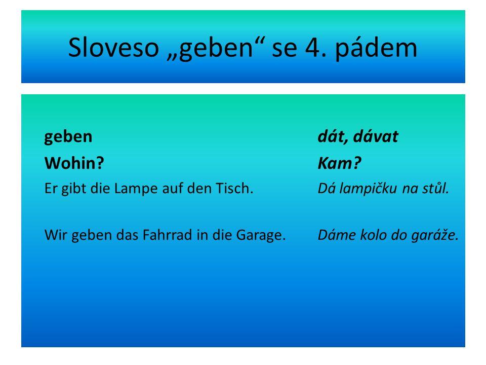 "Sloveso ""geben se 4. pádem geben dát, dávat Wohin."