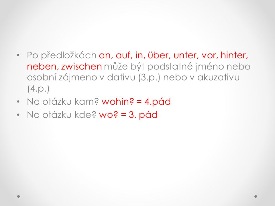Po předložkách an, auf, in, über, unter, vor, hinter, neben, zwischen může být podstatné jméno nebo osobní zájmeno v dativu (3.p.) nebo v akuzativu (4