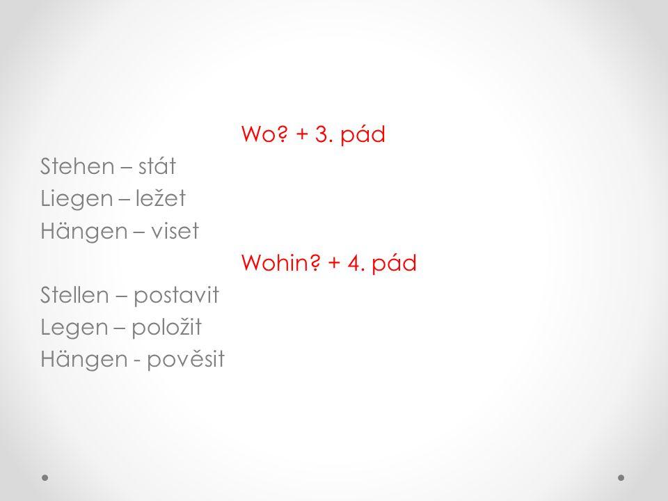 Wo? + 3. pád Stehen – stát Liegen – ležet Hängen – viset Wohin? + 4. pád Stellen – postavit Legen – položit Hängen - pověsit