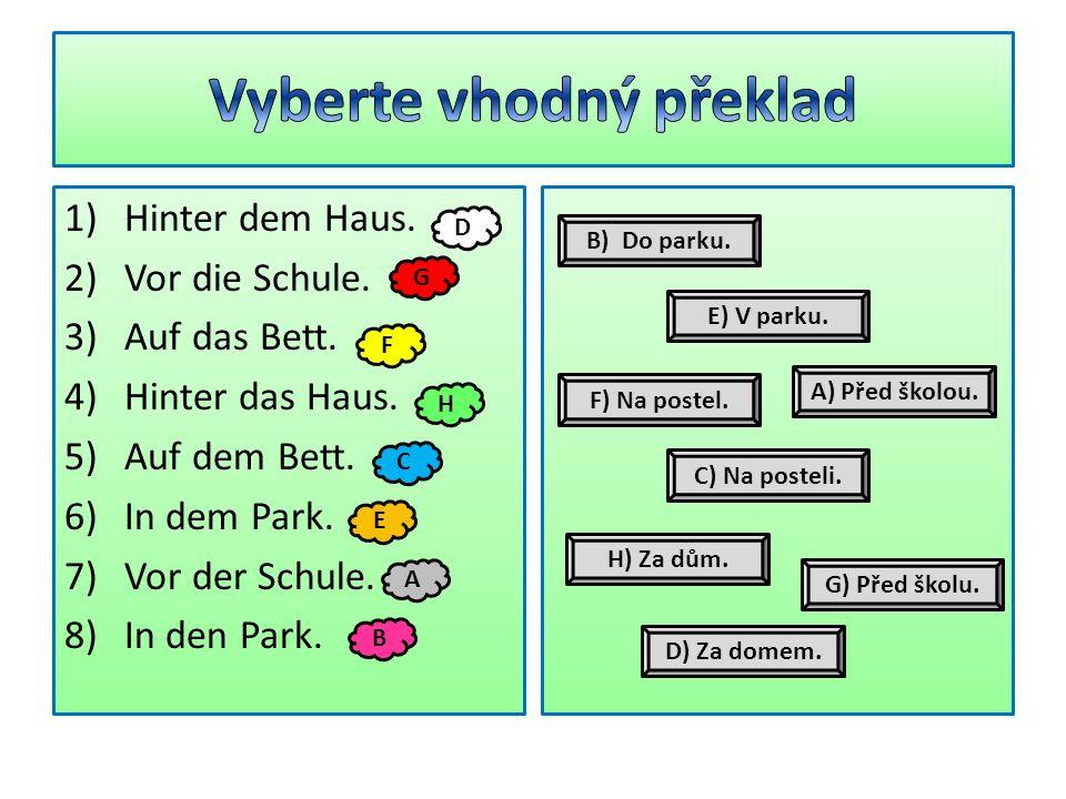 1)Hinter dem Haus. 2)Vor die Schule. 3)Auf das Bett. 4)Hinter das Haus. 5)Auf dem Bett. 6)In dem Park. 7)Vor der Schule. 8)In den Park. D G F H C E A