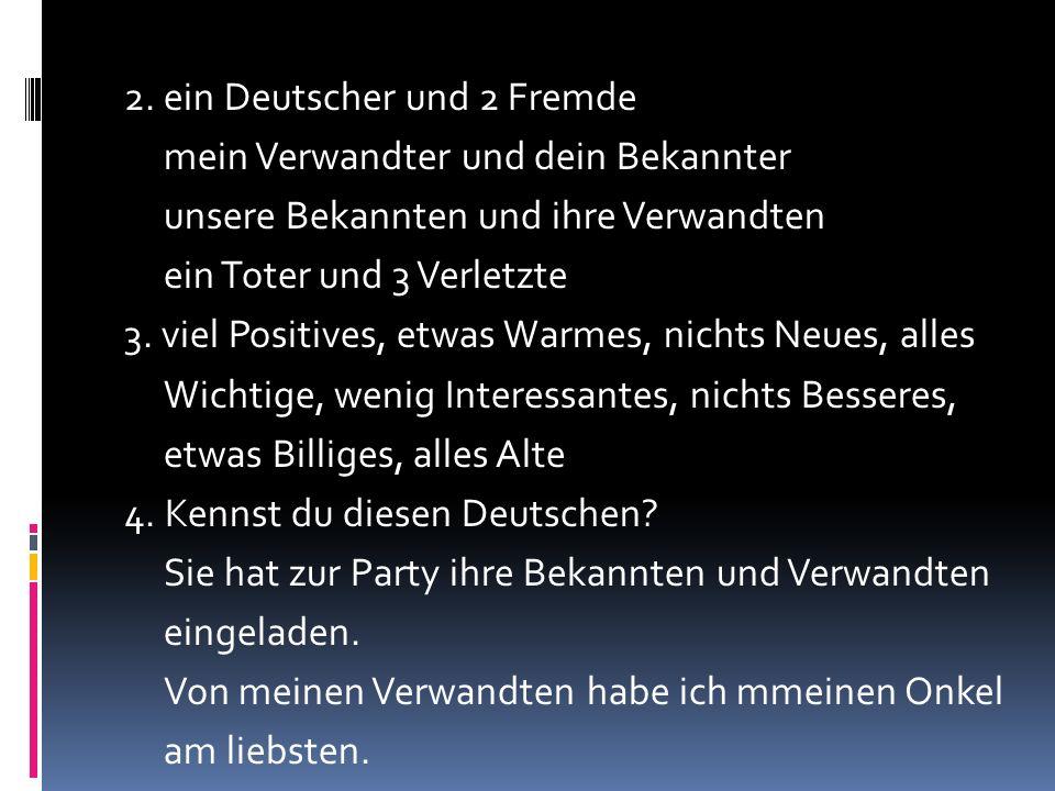 2. ein Deutscher und 2 Fremde mein Verwandter und dein Bekannter unsere Bekannten und ihre Verwandten ein Toter und 3 Verletzte 3. viel Positives, etw