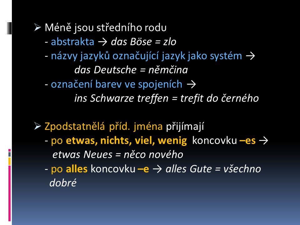  Méně jsou středního rodu - abstrakta → das Böse = zlo - názvy jazyků označující jazyk jako systém → das Deutsche = němčina - označení barev ve spojeních → ins Schwarze treffen = trefit do černého  Zpodstatnělá příd.