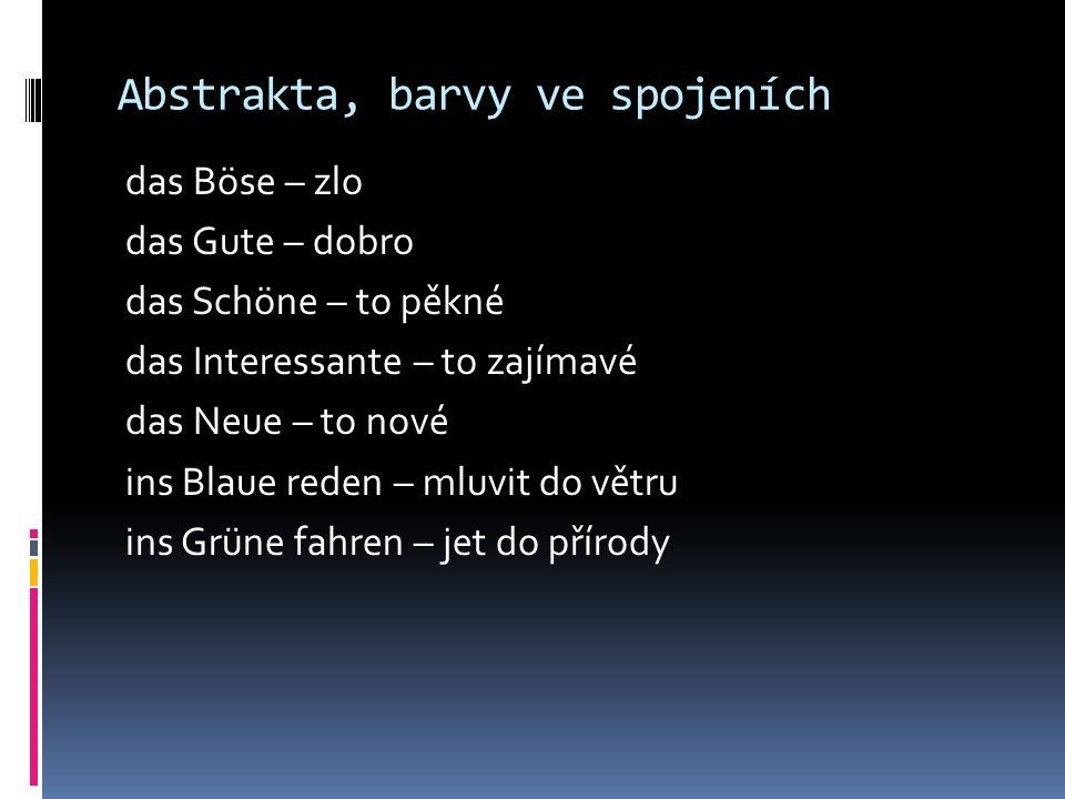 Abstrakta, barvy ve spojeních das Böse – zlo das Gute – dobro das Schöne – to pěkné das Interessante – to zajímavé das Neue – to nové ins Blaue reden – mluvit do větru ins Grüne fahren – jet do přírody