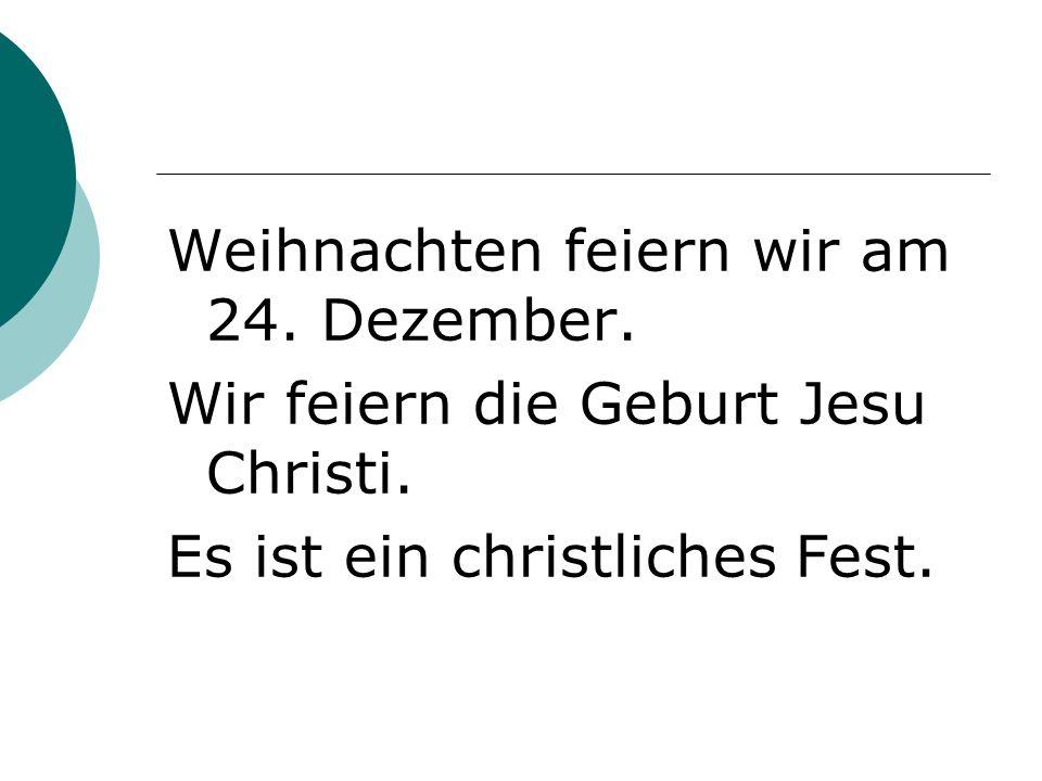 Weihnachten feiern wir am 24. Dezember. Wir feiern die Geburt Jesu Christi.