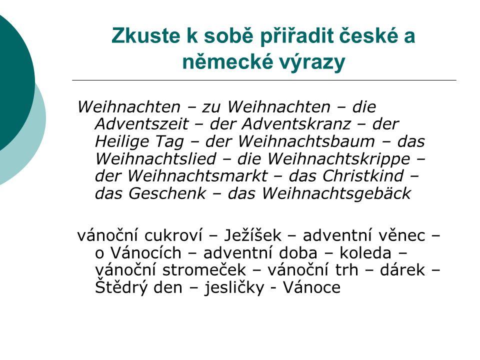 Zkuste k sobě přiřadit české a německé výrazy Weihnachten – zu Weihnachten – die Adventszeit – der Adventskranz – der Heilige Tag – der Weihnachtsbaum – das Weihnachtslied – die Weihnachtskrippe – der Weihnachtsmarkt – das Christkind – das Geschenk – das Weihnachtsgebäck vánoční cukroví – Ježíšek – adventní věnec – o Vánocích – adventní doba – koleda – vánoční stromeček – vánoční trh – dárek – Štědrý den – jesličky - Vánoce