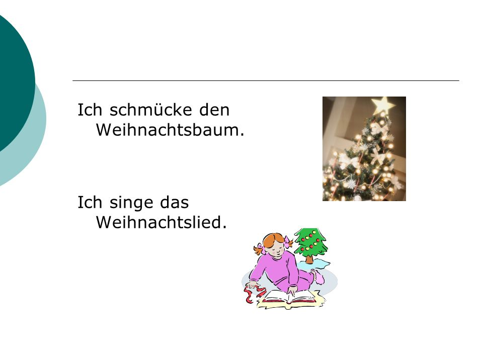 Ich schmücke den Weihnachtsbaum. Ich singe das Weihnachtslied.