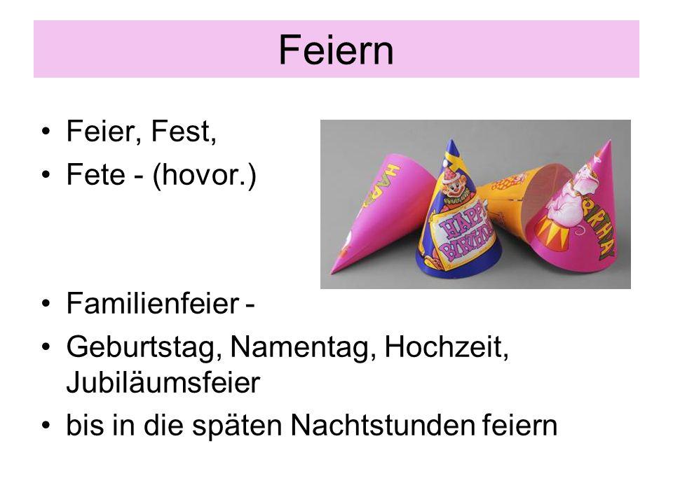 Feiern Feier, Fest, Fete - (hovor.) Familienfeier - Geburtstag, Namentag, Hochzeit, Jubiläumsfeier bis in die späten Nachtstunden feiern