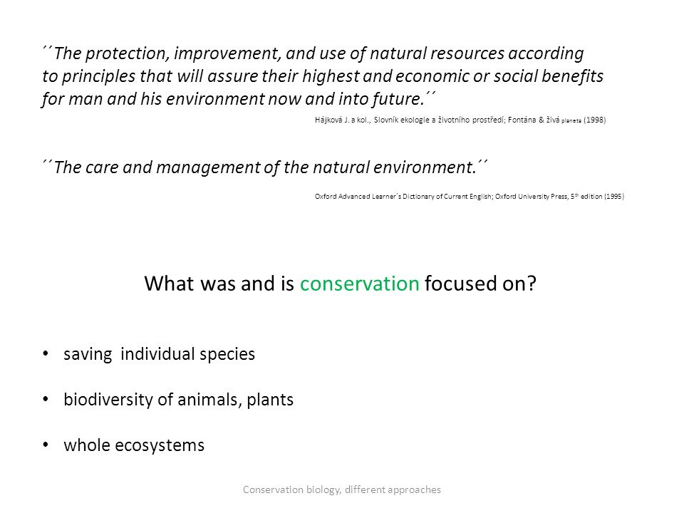 ´´The protection, improvement, and use of natural resources according to principles that will assure their highest and economic or social benefits for man and his environment now and into future.´´ ´´The care and management of the natural environment.´´ What was and is conservation focused on.