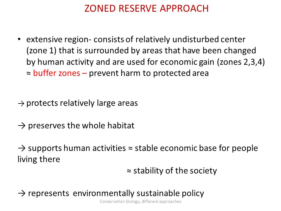 ZONED RESERVE APPROACH extensive region- consists of relatively undisturbed center (zone 1) that is surrounded by areas that have been changed by human activity and are used for economic gain (zones 2,3,4) ≈ buffer zones – prevent harm to protected area → protects relatively large areas → preserves the whole habitat → supports human activities ≈ stable economic base for people living there ≈ stability of the society → represents environmentally sustainable policy Conservation biology, different approaches