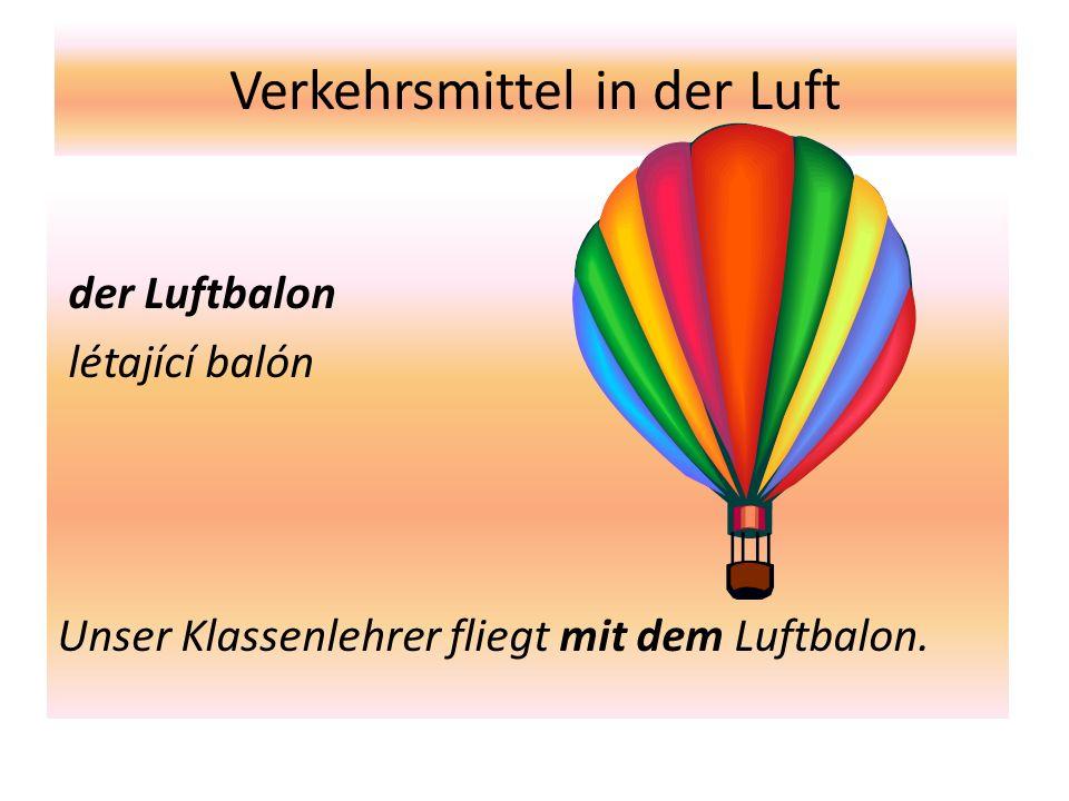 Verkehrsmittel in der Luft der Luftbalon létající balón Unser Klassenlehrer fliegt mit dem Luftbalon.