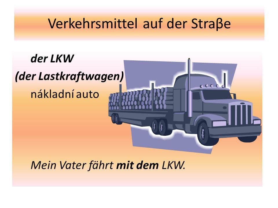 Verkehrsmittel auf der Straβe der LKW (der Lastkraftwagen) nákladní auto Mein Vater fährt mit dem LKW.