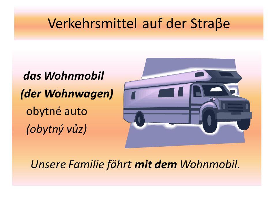 Verkehrsmittel auf der Straβe das Wohnmobil (der Wohnwagen) obytné auto (obytný vůz) Unsere Familie fährt mit dem Wohnmobil.