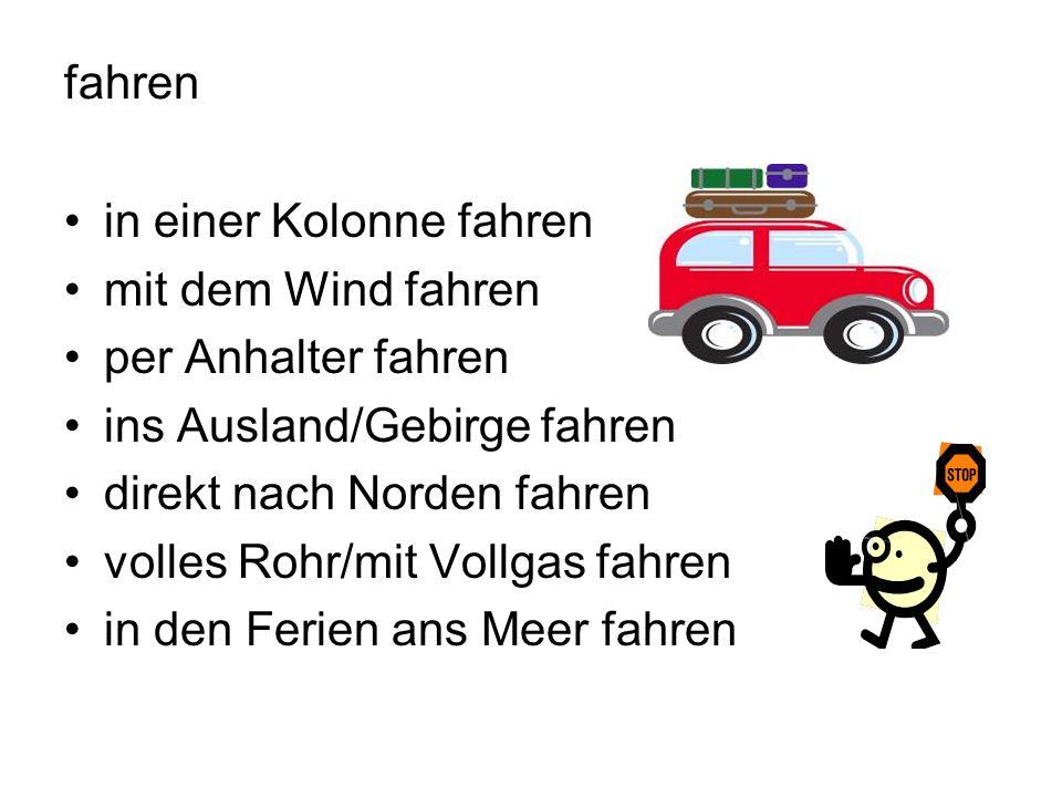 fahren in einer Kolonne fahren mit dem Wind fahren per Anhalter fahren ins Ausland/Gebirge fahren direkt nach Norden fahren volles Rohr/mit Vollgas fahren in den Ferien ans Meer fahren