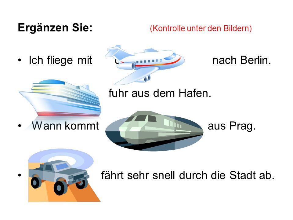 Ergänzen Sie: (Kontrolle unter den Bildern) Ich fliege mit dem Flugzeu nach Berlin. Der Schiff fuhr aus dem Hafen. Wann kommt der Zug aus Prag. fährt