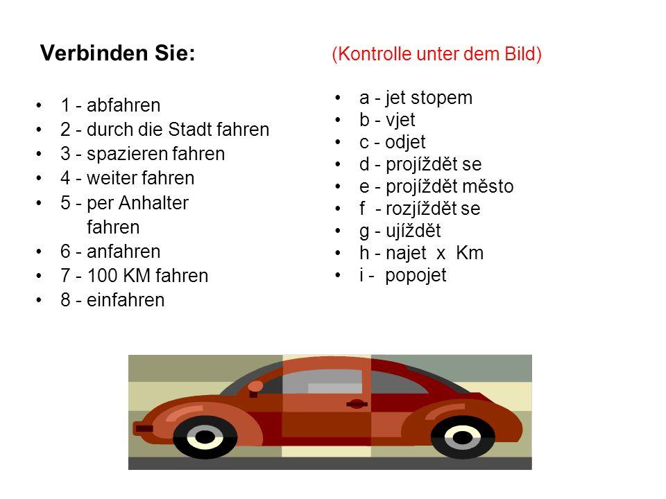 Verbinden Sie: (Kontrolle unter dem Bild) 1 - abfahren 2 - durch die Stadt fahren 3 - spazieren fahren 4 - weiter fahren 5 - per Anhalter fahren 6 - anfahren 7 - 100 KM fahren 8 - einfahren a - jet stopem b - vjet c - odjet d - projíždět se e - projíždět město f - rozjíždět se g - ujíždět h - najet x Km i - popojet 1-c,g, 2-e, 3-d, 4-i, 5-a, 6-f, 7-h, 8-b
