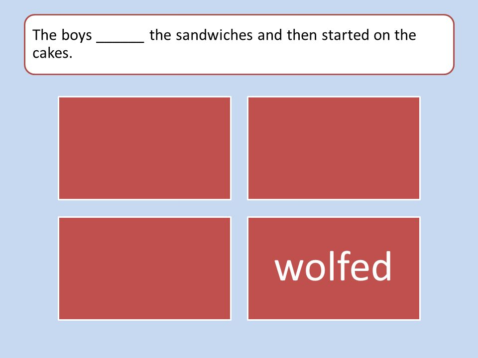The boys ______ the sandwiches and then started on the cakes. wolfed