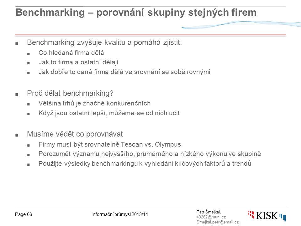 Informační průmysl 2013/14Page 66 Petr Šmejkal, 43262@muni.cz 43262@muni.cz Smejkal.petr@email.cz Benchmarking – porovnání skupiny stejných firem ■ Benchmarking zvyšuje kvalitu a pomáhá zjistit: ■ Co hledaná firma dělá ■ Jak to firma a ostatní dělají ■ Jak dobře to daná firma dělá ve srovnání se sobě rovnými ■ Proč dělat benchmarking.