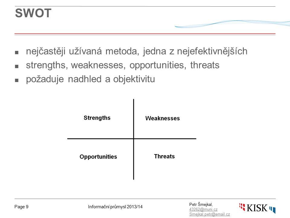 Informační průmysl 2013/14Page 9 Petr Šmejkal, 43262@muni.cz 43262@muni.cz Smejkal.petr@email.cz SWOT ■ nejčastěji užívaná metoda, jedna z nejefektivn