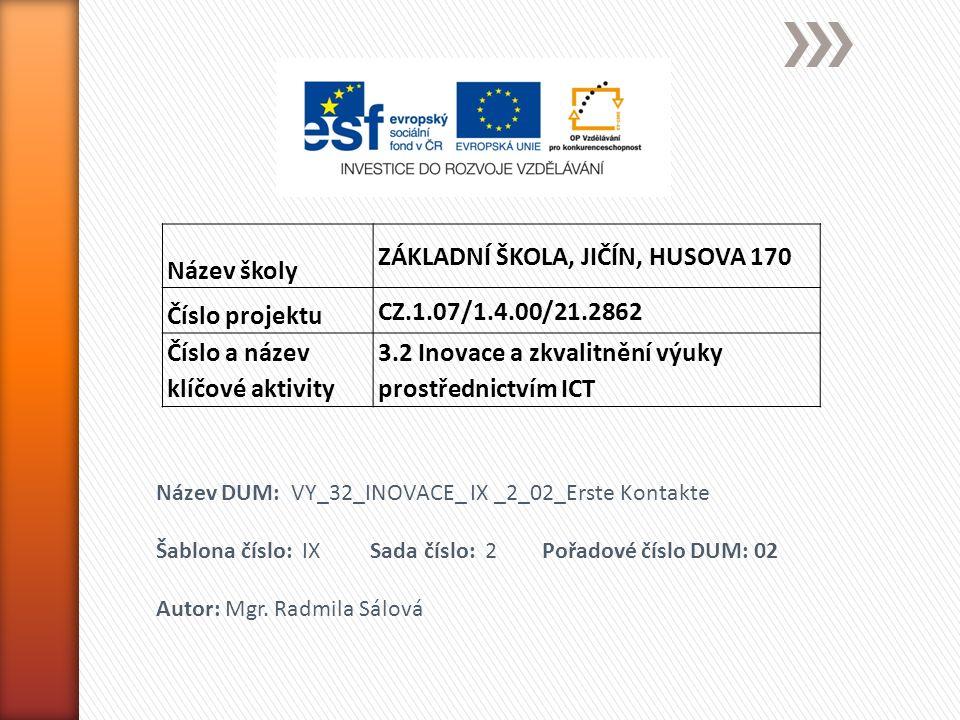 Název školy ZÁKLADNÍ ŠKOLA, JIČÍN, HUSOVA 170 Číslo projektu CZ.1.07/1.4.00/21.2862 Číslo a název klíčové aktivity 3.2 Inovace a zkvalitnění výuky prostřednictvím ICT Název DUM: VY_32_INOVACE_ IX _2_02_Erste Kontakte Šablona číslo: IX Sada číslo: 2 Pořadové číslo DUM: 02 Autor: Mgr.