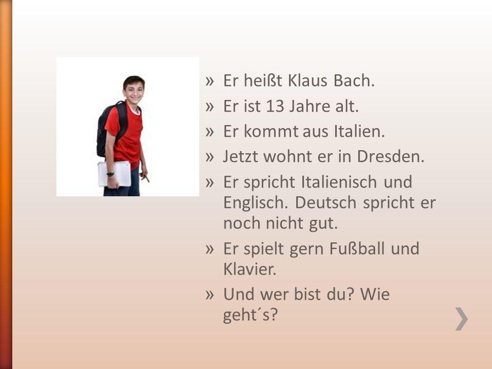 » Er heißt Klaus Bach. » Er ist 13 Jahre alt. » Er kommt aus Italien.