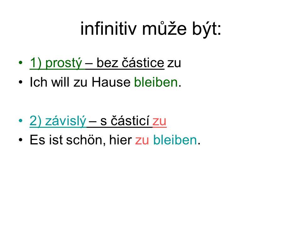 infinitiv může být: 1) prostý – bez částice zu Ich will zu Hause bleiben.