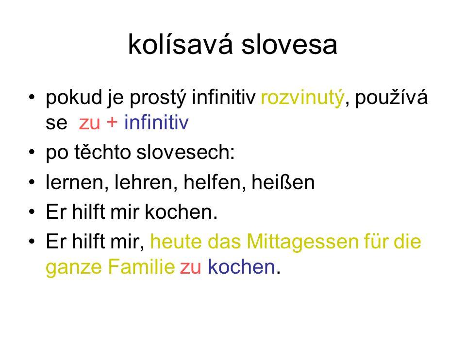 kolísavá slovesa pokud je prostý infinitiv rozvinutý, používá se zu + infinitiv po těchto slovesech: lernen, lehren, helfen, heißen Er hilft mir kochen.