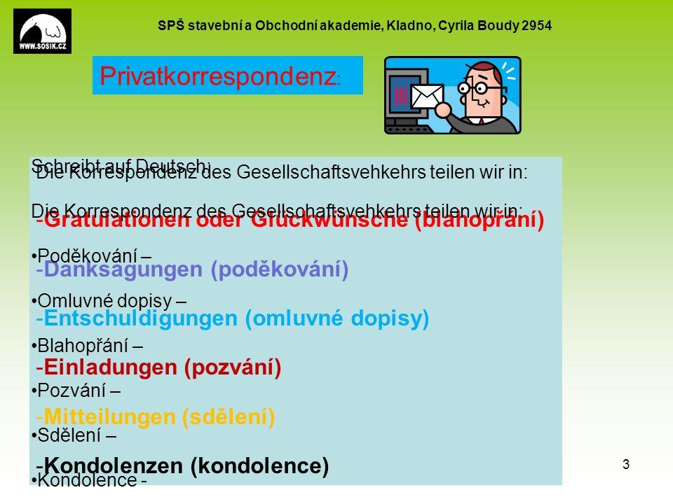 SPŠ stavební a Obchodní akademie, Kladno, Cyrila Boudy 2954 EU peníze školám CZ.1.07/1.5.00/34.0154 3 Privatkorrespondenz : Die Korrespondenz des Gesellschaftsvehkehrs teilen wir in: -Gratulationen oder Glückwünsche (blahopřání) -Danksagungen (poděkování) -Entschuldigungen (omluvné dopisy) -Einladungen (pozvání) -Mitteilungen (sdělení) -Kondolenzen (kondolence) Schreibt auf Deutsch: Die Korrespondenz des Gesellschaftsvehkehrs teilen wir in: Poděkování – Omluvné dopisy – Blahopřání – Pozvání – Sdělení – Kondolence -