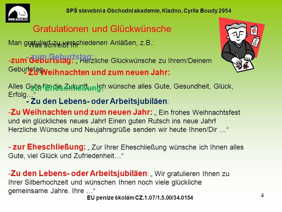"""SPŠ stavební a Obchodní akademie, Kladno, Cyrila Boudy 2954 EU peníze školám CZ.1.07/1.5.00/34.0154 4 Man gratuliert zu verschiedenen Anläßen, z.B.: -zum Geburtstag: """" Herzliche Glückwünsche zu Ihrem/Deinem Geburtstag… Alles Gute für die Zukunft… Ich wünsche alles Gute, Gesundheit, Glück, Erfolg… -Zu Weihnachten und zum neuen Jahr: """" Ein frohes Weihnachtsfest und ein glückliches neues Jahr."""