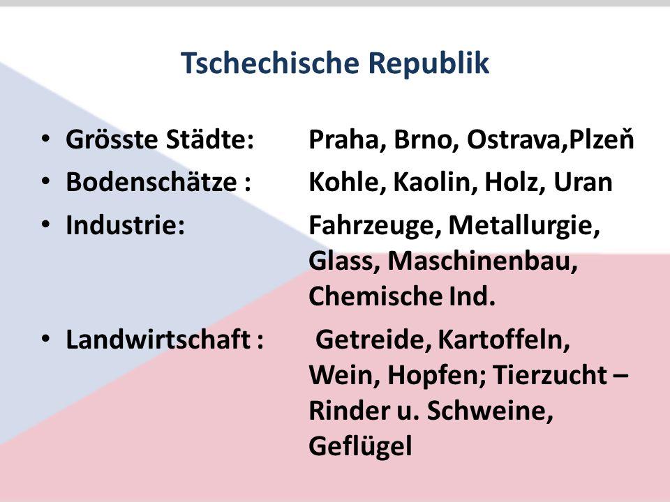 Tschechische Republik Grösste Städte:Praha, Brno, Ostrava,Plzeň Bodenschätze :Kohle, Kaolin, Holz, Uran Industrie:Fahrzeuge, Metallurgie, Glass, Maschinenbau, Chemische Ind.