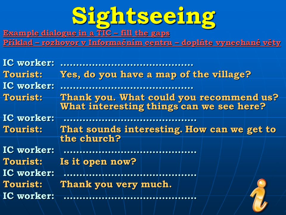 Sightseeing Example dialogue in a TIC – fill the gaps Příklad – rozhovor v Informačním centru – doplňte vynechané věty IC worker:…………………………………… Tourist:Yes, do you have a map of the village.