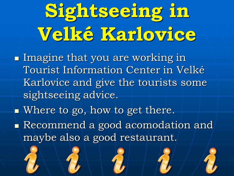 Sightseeing in Velké Karlovice Imagine that you are working in Tourist Information Center in Velké Karlovice and give the tourists some sightseeing advice.