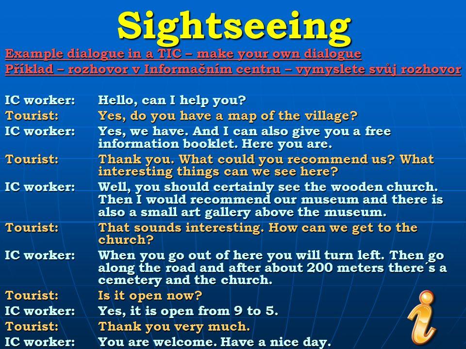 Sightseeing Example dialogue in a TIC – fill the gaps Příklad – rozhovor v Informačním centru – doplňte vynechané věty IC worker:…………………………………… Tourist:Yes, do you have a map of the village.