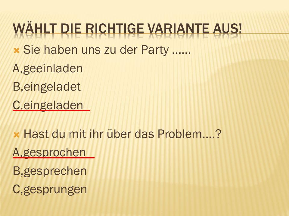 Sie haben uns zu der Party …… A,geeinladen B,eingeladet C,eingeladen  Hast du mit ihr über das Problem…..