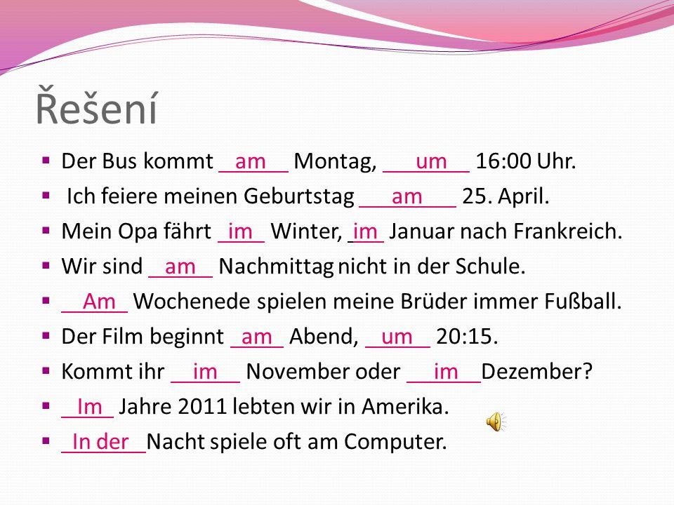 Řešení  Der Bus kommt am Montag, um 16:00 Uhr. Ich feiere meinen Geburtstag am 25.