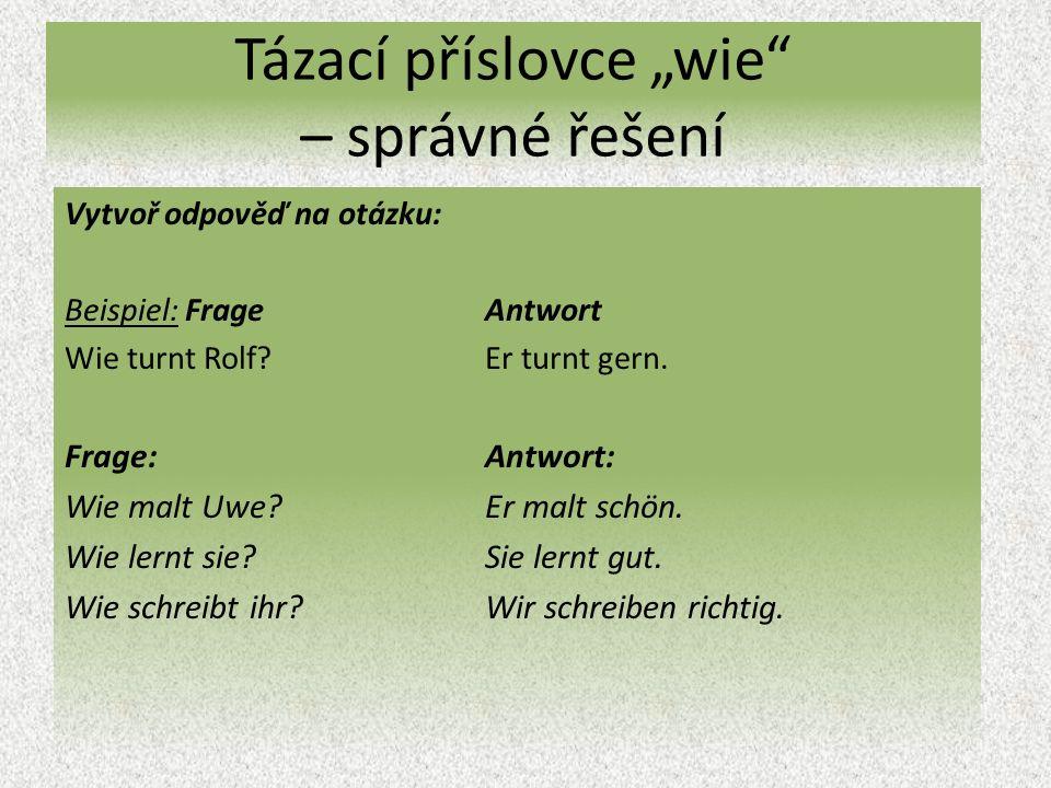 """Tázací příslovce """"wie – správné řešení Vytvoř odpověď na otázku: Beispiel: Frage Antwort Wie turnt Rolf?Er turnt gern."""